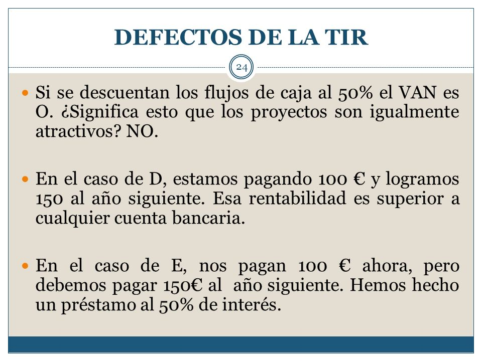 DEFECTOS DE LA TIR Si se descuentan los flujos de caja al 50% el VAN es O. ¿Significa esto que los proyectos son igualmente atractivos NO.