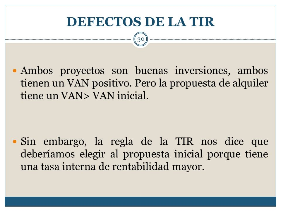 DEFECTOS DE LA TIRAmbos proyectos son buenas inversiones, ambos tienen un VAN positivo. Pero la propuesta de alquiler tiene un VAN> VAN inicial.