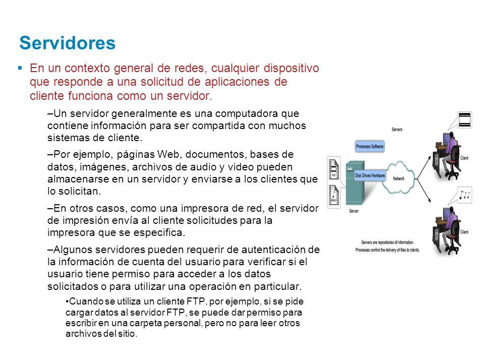 Servidores En un contexto general de redes, cualquier dispositivo que responde a una solicitud de aplicaciones de cliente funciona como un servidor.