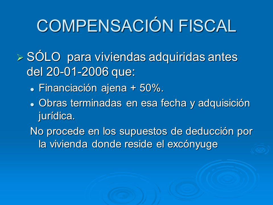 COMPENSACIÓN FISCAL SÓLO para viviendas adquiridas antes del 20-01-2006 que: Financiación ajena + 50%.