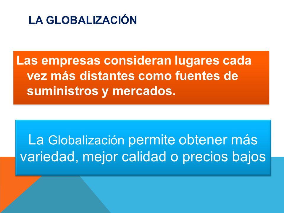 La Globalización Las empresas consideran lugares cada vez más distantes como fuentes de suministros y mercados.