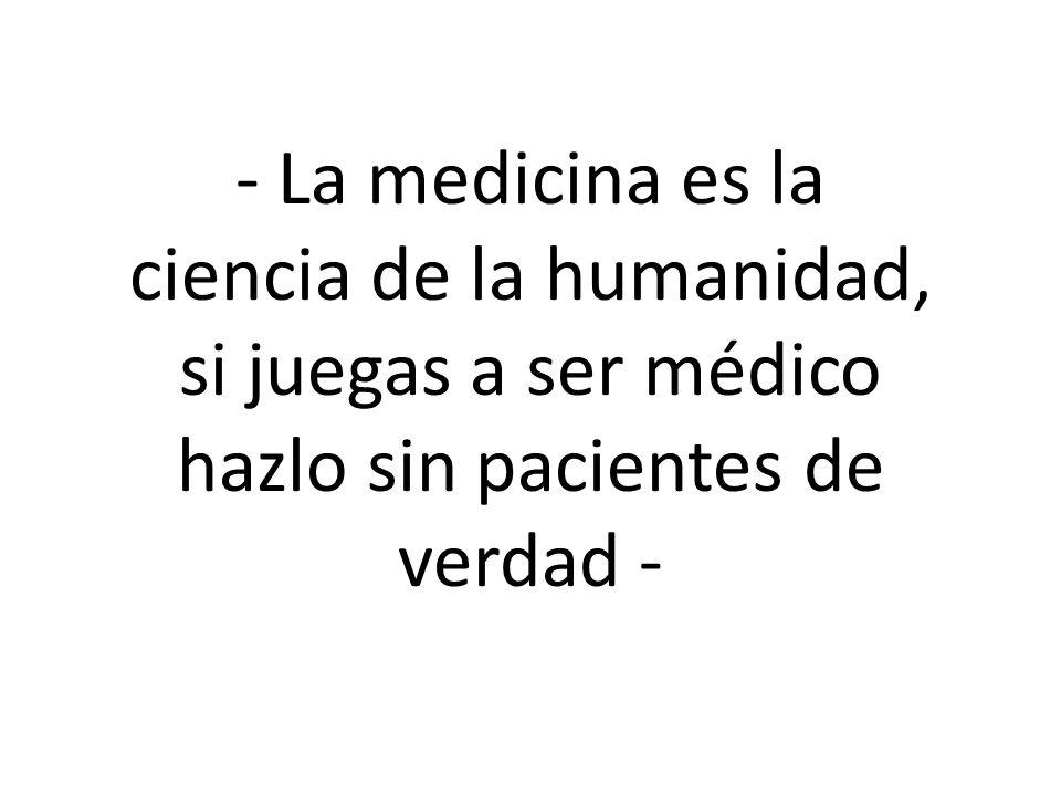 - La medicina es la ciencia de la humanidad, si juegas a ser médico hazlo sin pacientes de verdad -