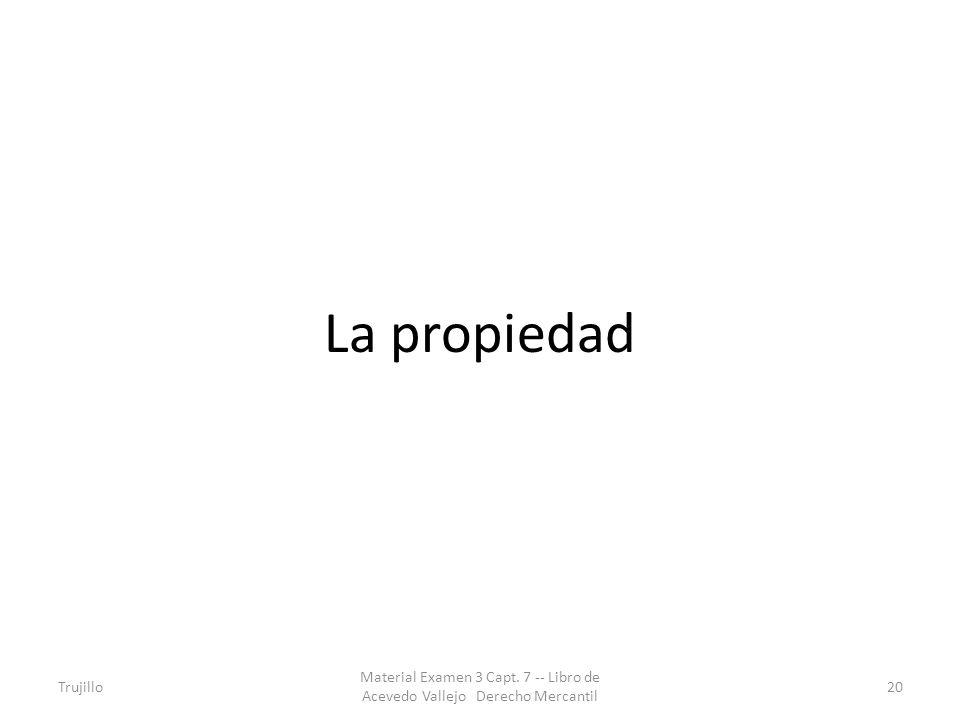 La propiedad Trujillo Material Examen 3 Capt. 7 -- Libro de Acevedo Vallejo Derecho Mercantil