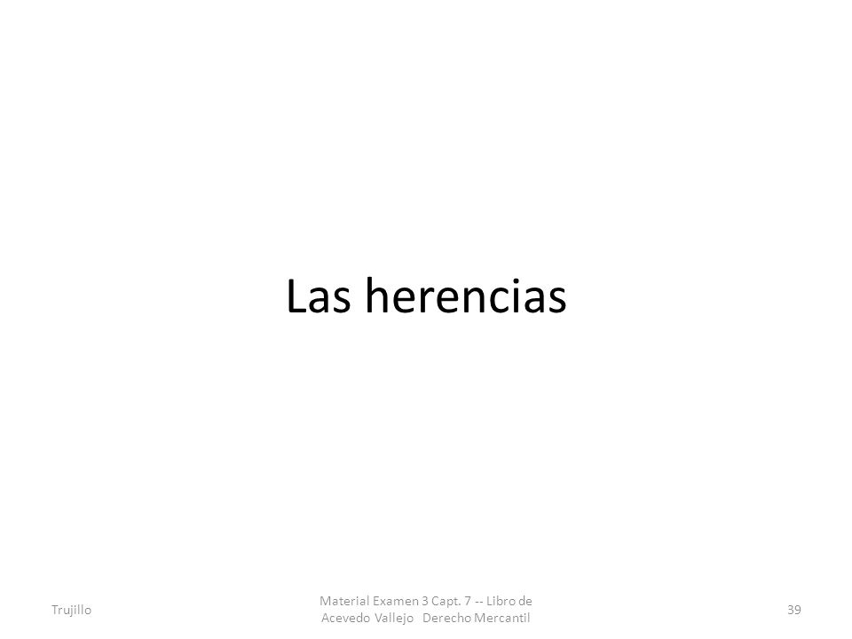 Las herencias Trujillo Material Examen 3 Capt. 7 -- Libro de Acevedo Vallejo Derecho Mercantil