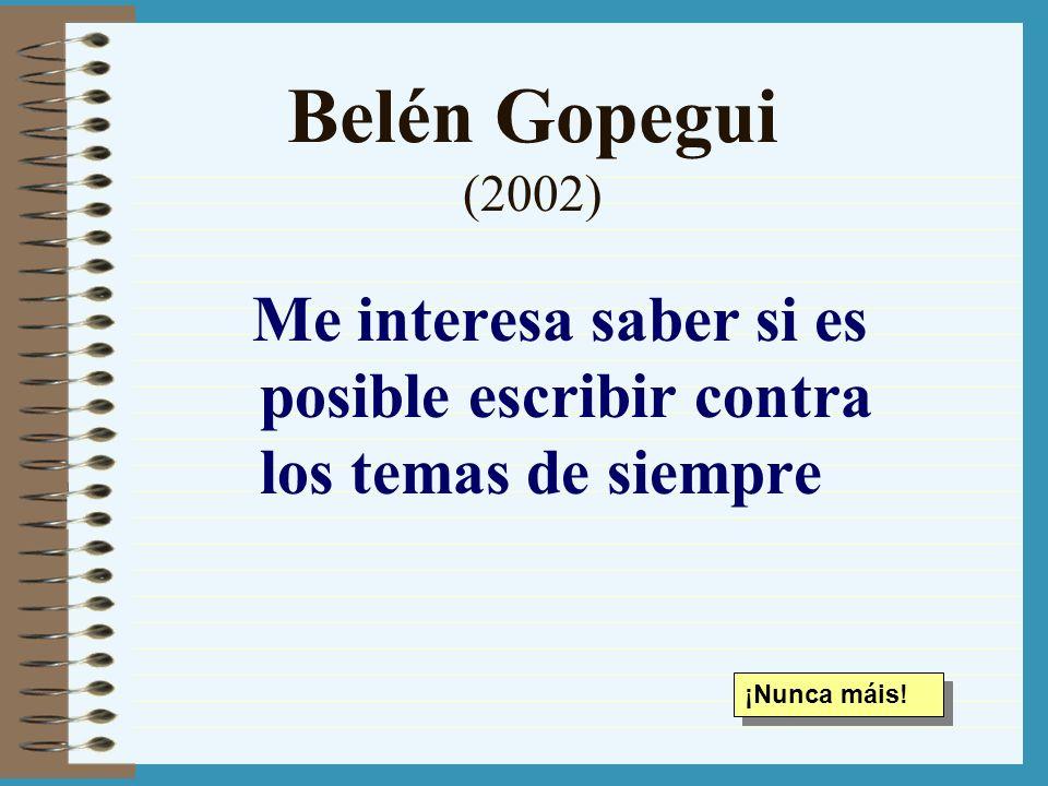 Belén Gopegui (2002) Me interesa saber si es posible escribir contra los temas de siempre.