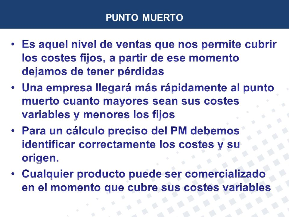 PUNTO MUERTO Es aquel nivel de ventas que nos permite cubrir los costes fijos, a partir de ese momento dejamos de tener pérdidas.