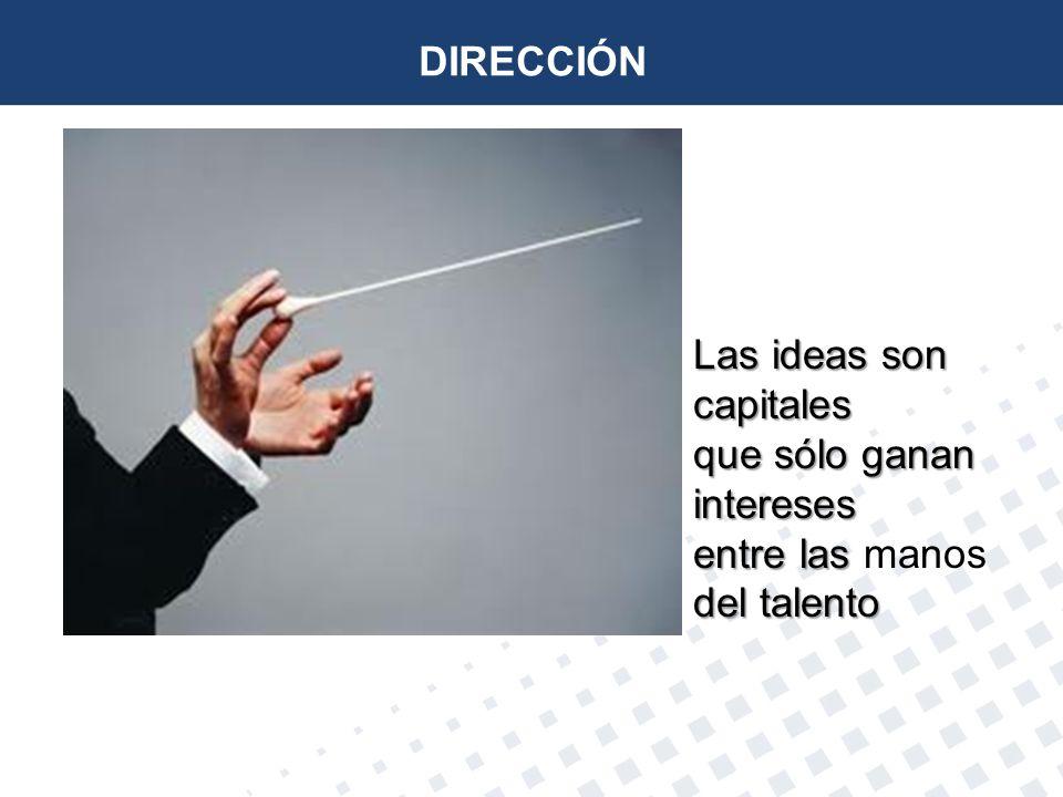 DIRECCIÓN Las ideas son capitales que sólo ganan intereses entre las manos del talento