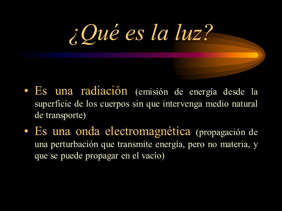 ¿Qué es la luz Es una radiación (emisión de energía desde la superficie de los cuerpos sin que intervenga medio natural de transporte)