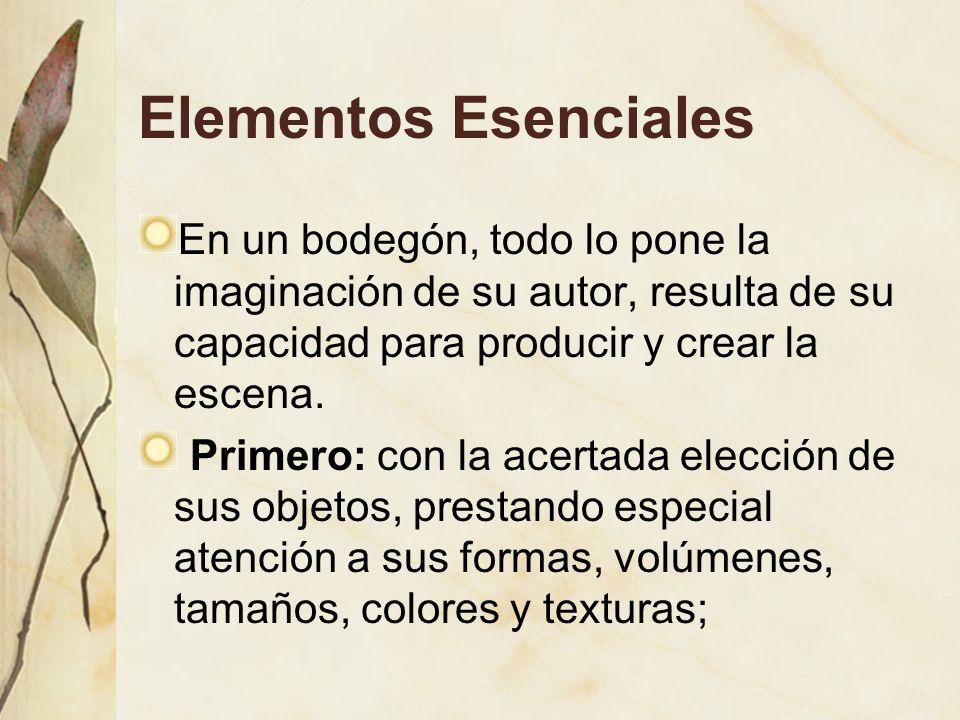 Elementos Esenciales En un bodegón, todo lo pone la imaginación de su autor, resulta de su capacidad para producir y crear la escena.