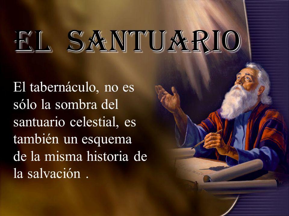 El Santuario El tabernáculo, no es sólo la sombra del santuario celestial, es también un esquema de la misma historia de la salvación .