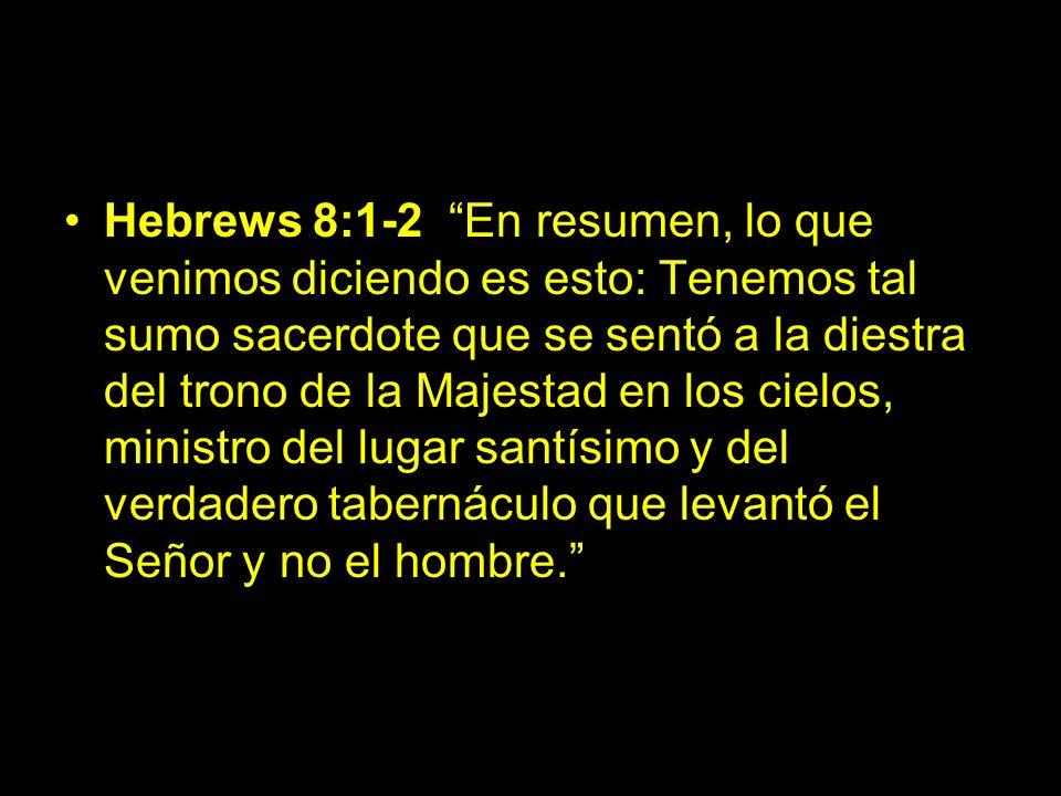 Hebrews 8:1-2 En resumen, lo que venimos diciendo es esto: Tenemos tal sumo sacerdote que se sentó a la diestra del trono de la Majestad en los cielos, ministro del lugar santísimo y del verdadero tabernáculo que levantó el Señor y no el hombre.