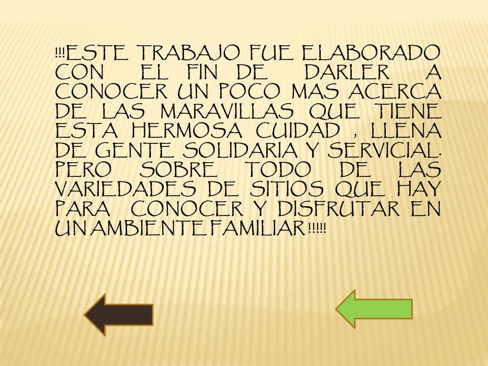 !!!ESTE TRABAJO FUE ELABORADO CON EL FIN DE DARLER A CONOCER UN POCO MAS ACERCA DE LAS MARAVILLAS QUE TIENE ESTA HERMOSA CUIDAD , LLENA DE GENTE SOLIDARIA Y SERVICIAL.