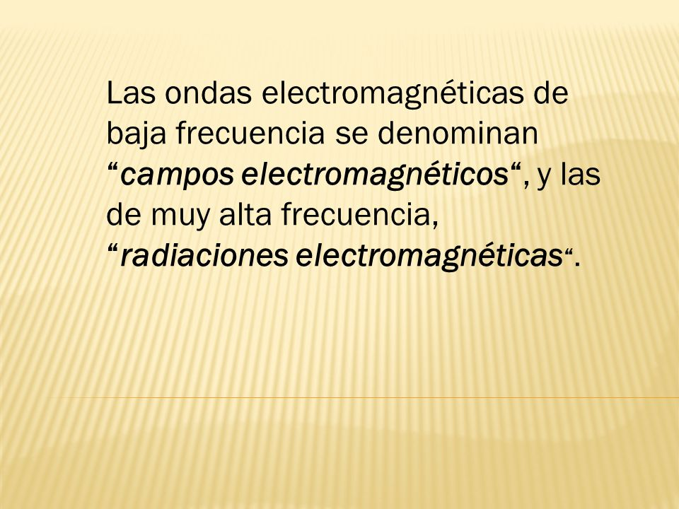 Las ondas electromagnéticas de baja frecuencia se denominan campos electromagnéticos , y las de muy alta frecuencia, radiaciones electromagnéticas .