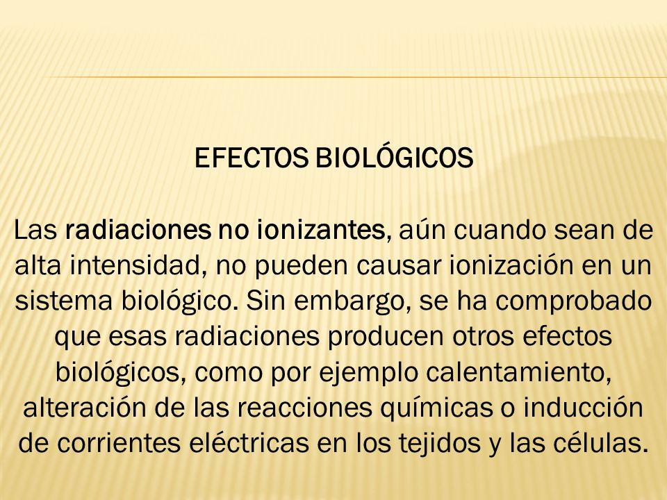 EFECTOS BIOLÓGICOS Las radiaciones no ionizantes, aún cuando sean de alta intensidad, no pueden causar ionización en un sistema biológico.