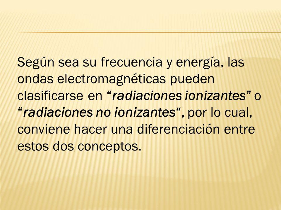 Según sea su frecuencia y energía, las ondas electromagnéticas pueden clasificarse en radiaciones ionizantes o radiaciones no ionizantes , por lo cual, conviene hacer una diferenciación entre estos dos conceptos.