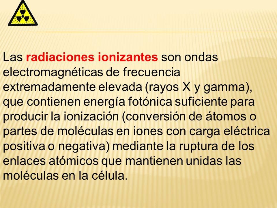 Las radiaciones ionizantes son ondas electromagnéticas de frecuencia extremadamente elevada (rayos X y gamma), que contienen energía fotónica suficiente para producir la ionización (conversión de átomos o partes de moléculas en iones con carga eléctrica positiva o negativa) mediante la ruptura de los enlaces atómicos que mantienen unidas las moléculas en la célula.