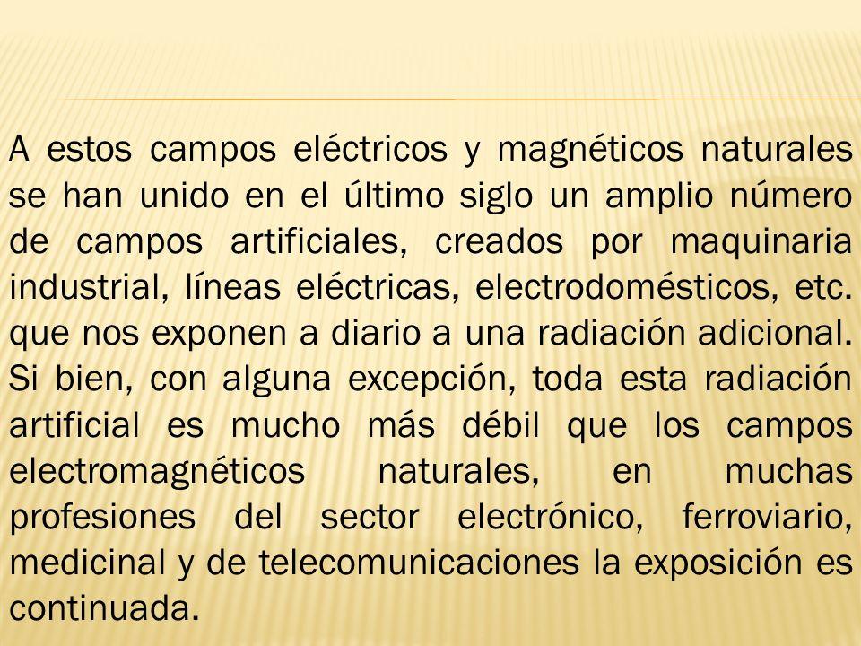 A estos campos eléctricos y magnéticos naturales se han unido en el último siglo un amplio número de campos artificiales, creados por maquinaria industrial, líneas eléctricas, electrodomésticos, etc.