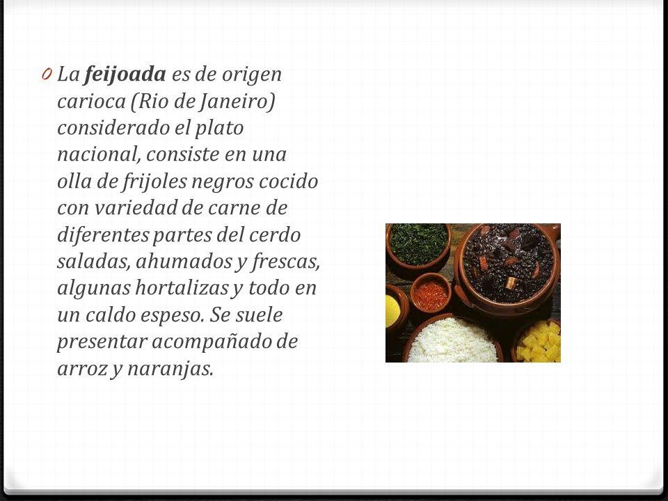 La feijoada es de origen carioca (Rio de Janeiro) considerado el plato nacional, consiste en una olla de frijoles negros cocido con variedad de carne de diferentes partes del cerdo saladas, ahumados y frescas, algunas hortalizas y todo en un caldo espeso.