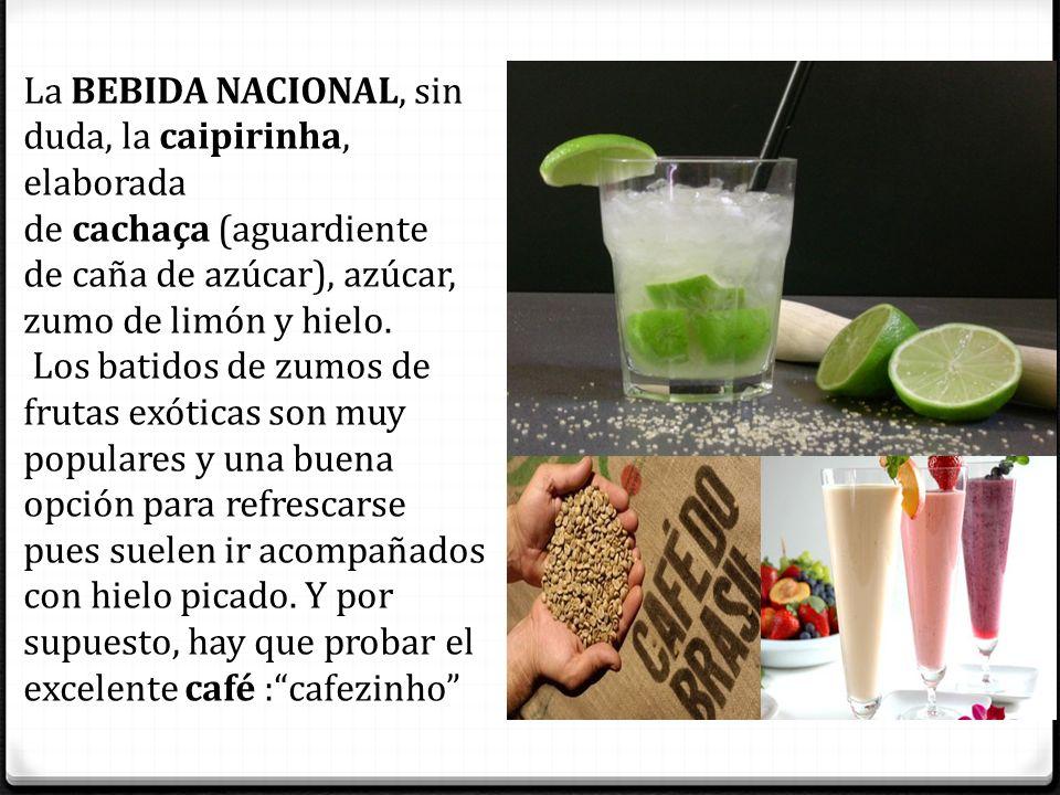 La BEBIDA NACIONAL, sin duda, la caipirinha, elaborada de cachaça (aguardiente de caña de azúcar), azúcar, zumo de limón y hielo.