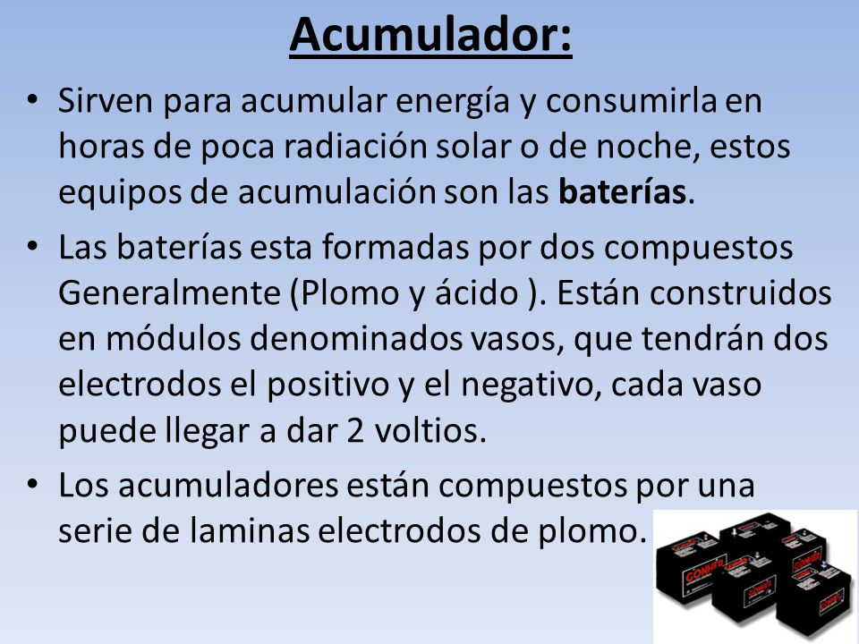Acumulador: Sirven para acumular energía y consumirla en horas de poca radiación solar o de noche, estos equipos de acumulación son las baterías.