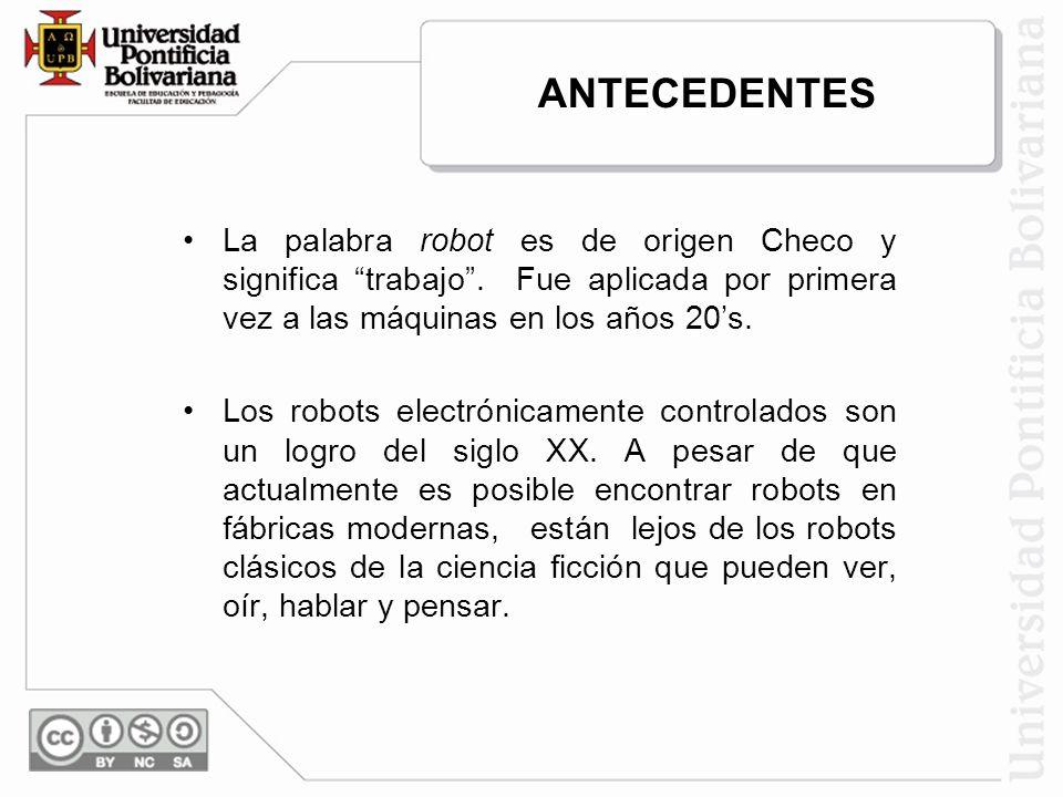 ANTECEDENTES La palabra robot es de origen Checo y significa trabajo . Fue aplicada por primera vez a las máquinas en los años 20's.