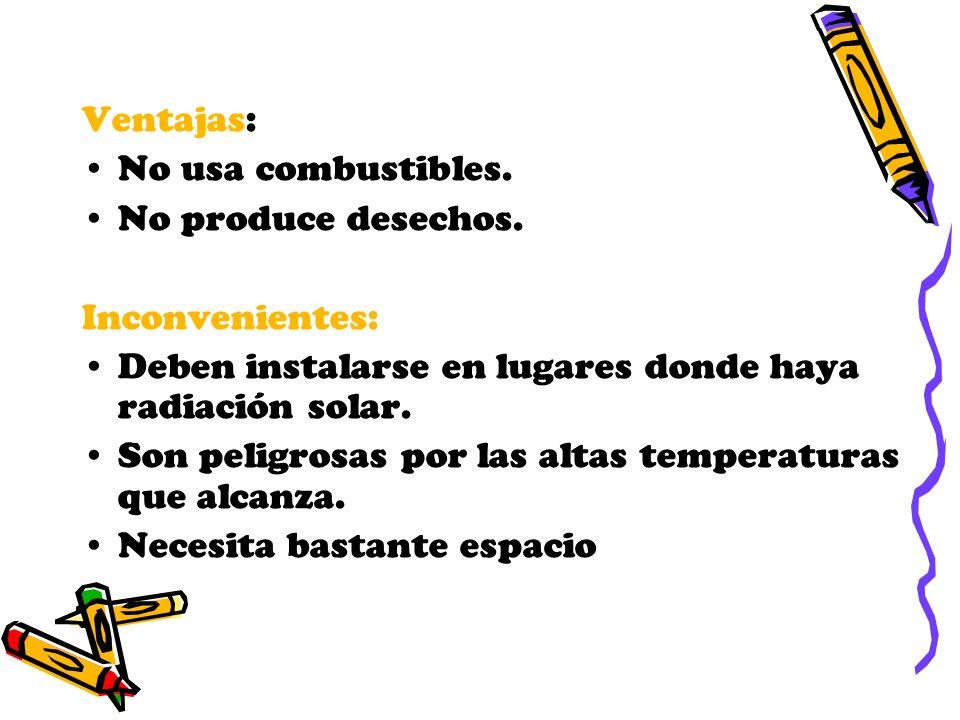 Ventajas: No usa combustibles. No produce desechos. Inconvenientes: Deben instalarse en lugares donde haya radiación solar.