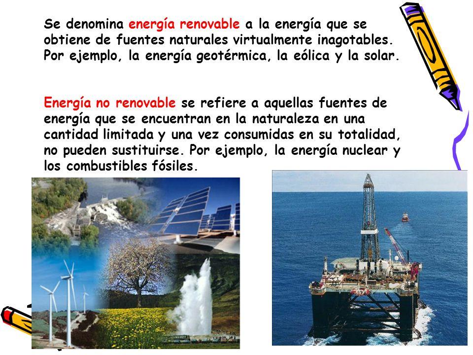 Se denomina energía renovable a la energía que se obtiene de fuentes naturales virtualmente inagotables. Por ejemplo, la energía geotérmica, la eólica y la solar.