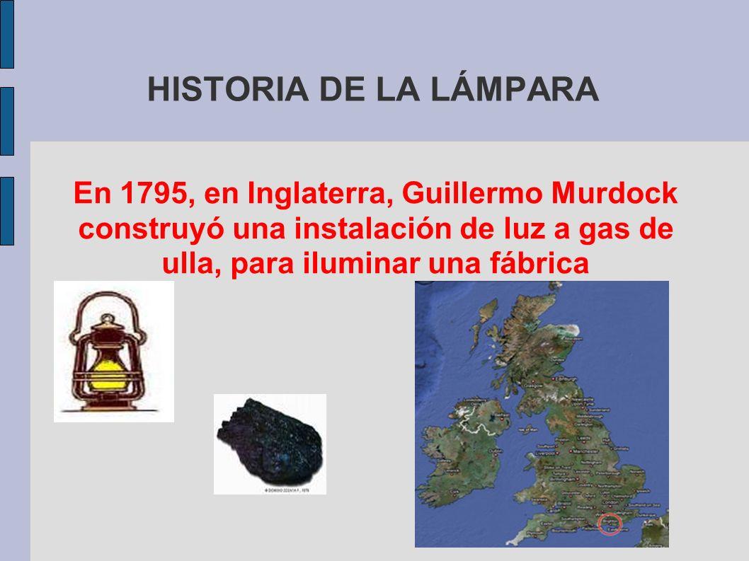 HISTORIA DE LA LÁMPARA En 1795, en Inglaterra, Guillermo Murdock construyó una instalación de luz a gas de ulla, para iluminar una fábrica.