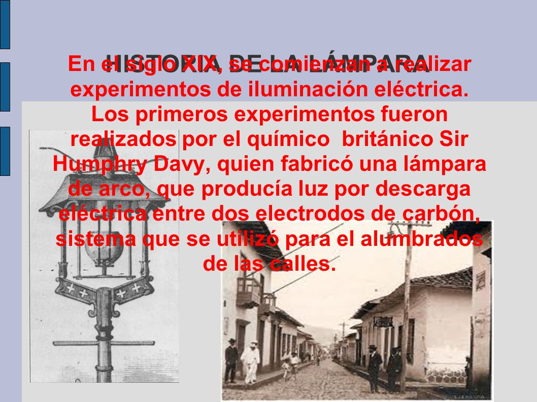 HISTORIA DE LA LÁMPARA En el siglo XIX, se comienzan a realizar experimentos de iluminación eléctrica.