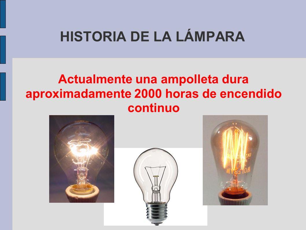 HISTORIA DE LA LÁMPARA Actualmente una ampolleta dura aproximadamente 2000 horas de encendido continuo.