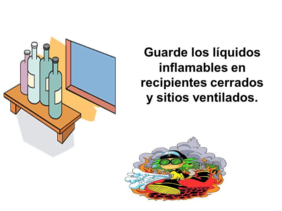 Guarde los líquidos inflamables en recipientes cerrados y sitios ventilados.