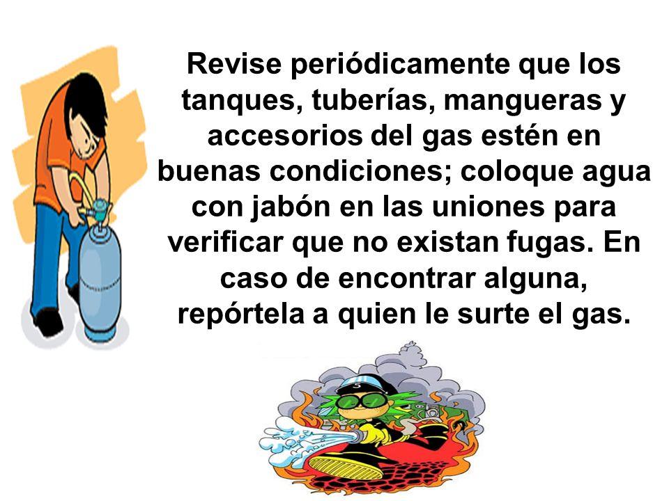 Revise periódicamente que los tanques, tuberías, mangueras y accesorios del gas estén en buenas condiciones; coloque agua con jabón en las uniones para verificar que no existan fugas.