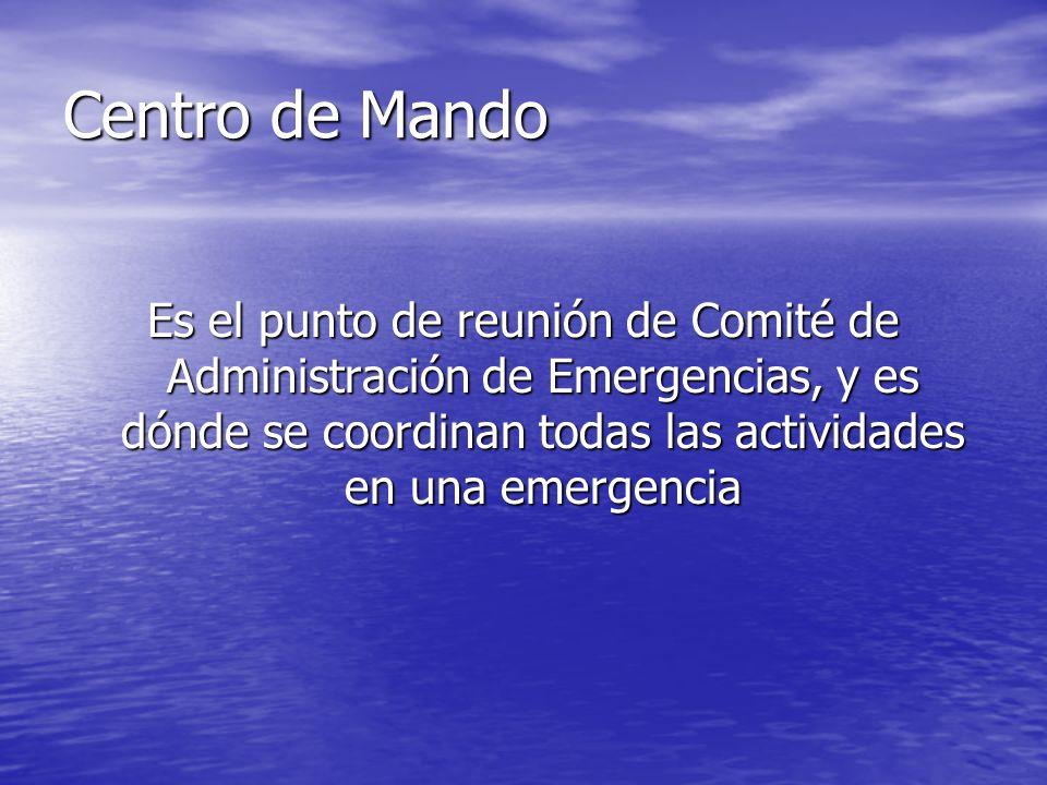 Centro de Mando Es el punto de reunión de Comité de Administración de Emergencias, y es dónde se coordinan todas las actividades en una emergencia.
