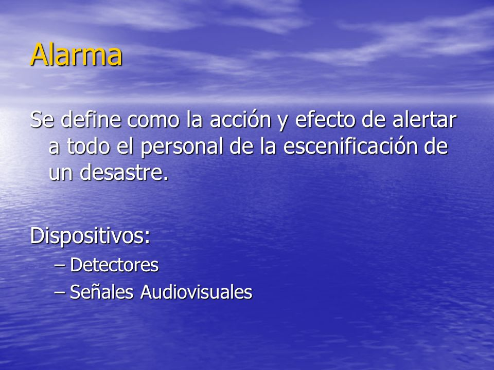 Alarma Se define como la acción y efecto de alertar a todo el personal de la escenificación de un desastre.