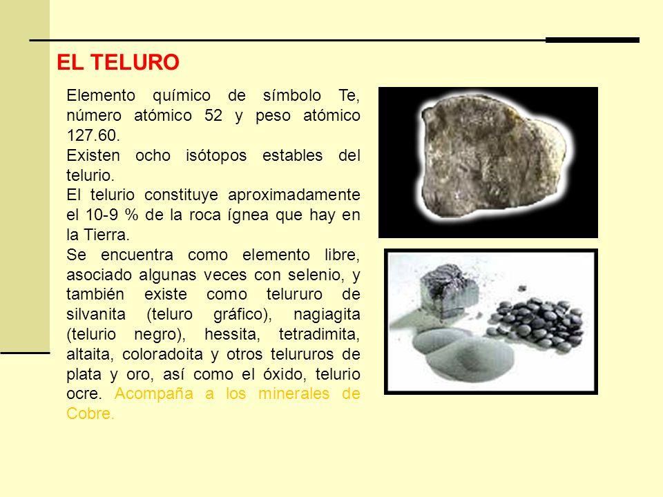 EL TELURO Elemento químico de símbolo Te, número atómico 52 y peso atómico 127.60. Existen ocho isótopos estables del telurio.