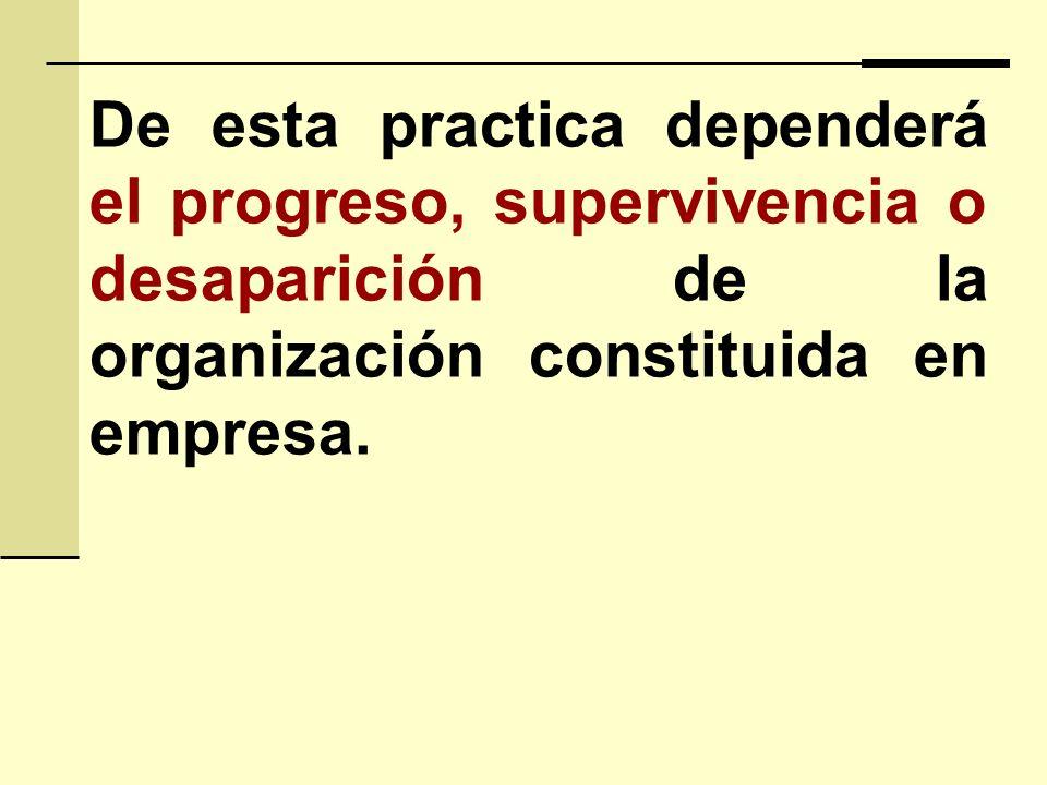 De esta practica dependerá el progreso, supervivencia o desaparición de la organización constituida en empresa.