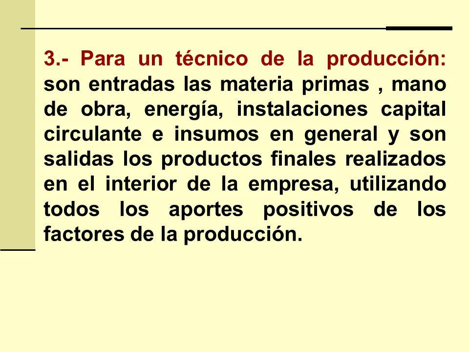 3.- Para un técnico de la producción: son entradas las materia primas , mano de obra, energía, instalaciones capital circulante e insumos en general y son salidas los productos finales realizados en el interior de la empresa, utilizando todos los aportes positivos de los factores de la producción.