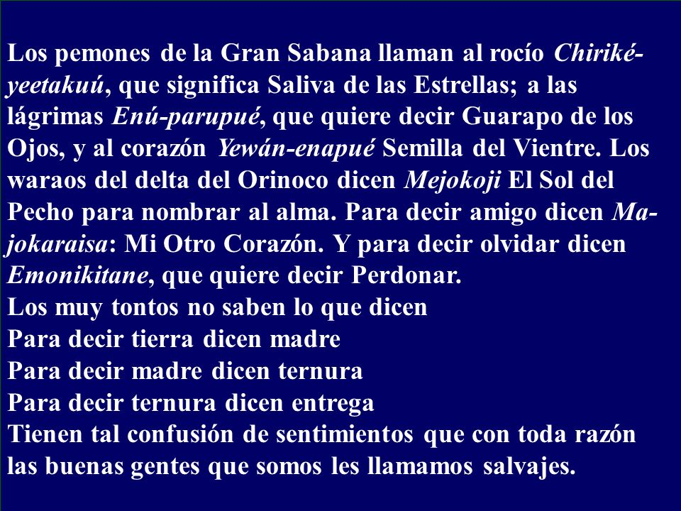 Los pemones de la Gran Sabana llaman al rocío Chiriké-yeetakuú, que significa Saliva de las Estrellas; a las lágrimas Enú-parupué, que quiere decir Guarapo de los Ojos, y al corazón Yewán-enapué Semilla del Vientre. Los waraos del delta del Orinoco dicen Mejokoji El Sol del Pecho para nombrar al alma. Para decir amigo dicen Ma-jokaraisa: Mi Otro Corazón. Y para decir olvidar dicen Emonikitane, que quiere decir Perdonar.