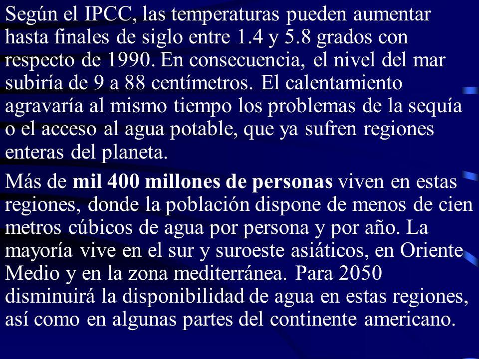 Según el IPCC, las temperaturas pueden aumentar hasta finales de siglo entre 1.4 y 5.8 grados con respecto de 1990. En consecuencia, el nivel del mar subiría de 9 a 88 centímetros. El calentamiento agravaría al mismo tiempo los problemas de la sequía o el acceso al agua potable, que ya sufren regiones enteras del planeta.