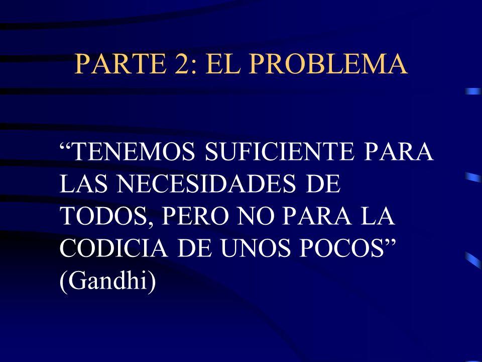 PARTE 2: EL PROBLEMA TENEMOS SUFICIENTE PARA LAS NECESIDADES DE TODOS, PERO NO PARA LA CODICIA DE UNOS POCOS (Gandhi)