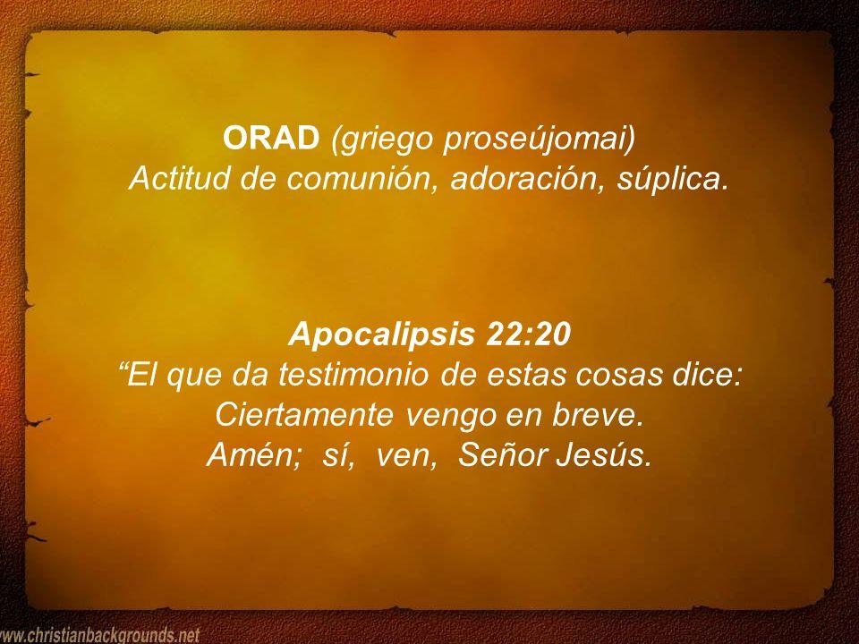ORAD (griego proseújomai) Actitud de comunión, adoración, súplica.