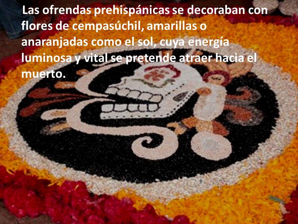 Las ofrendas prehispánicas se decoraban con flores de cempasúchil, amarillas o anaranjadas como el sol, cuya energía luminosa y vital se pretende atraer hacia el muerto.