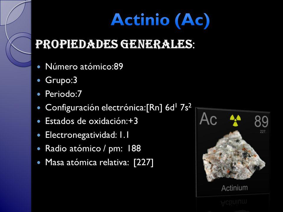 Actinio (Ac) Propiedades generales: Número atómico:89 Grupo:3