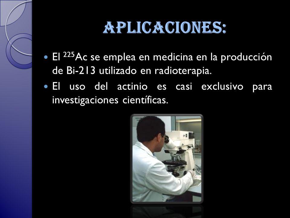 aplicaciones: El 225Ac se emplea en medicina en la producción de Bi-213 utilizado en radioterapia.