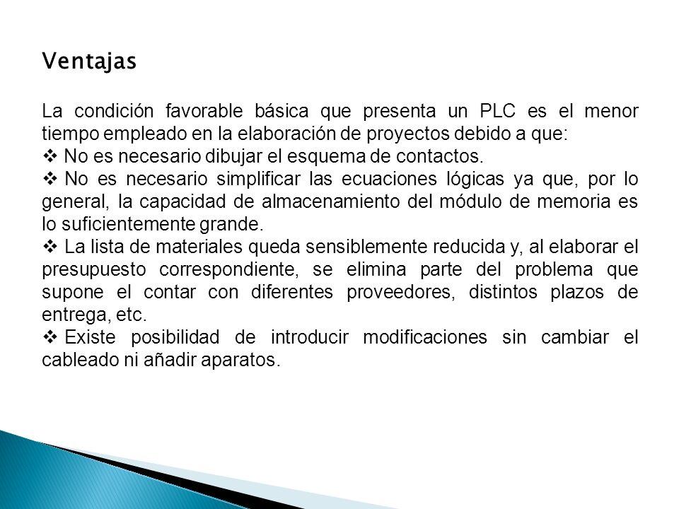 Ventajas La condición favorable básica que presenta un PLC es el menor tiempo empleado en la elaboración de proyectos debido a que: