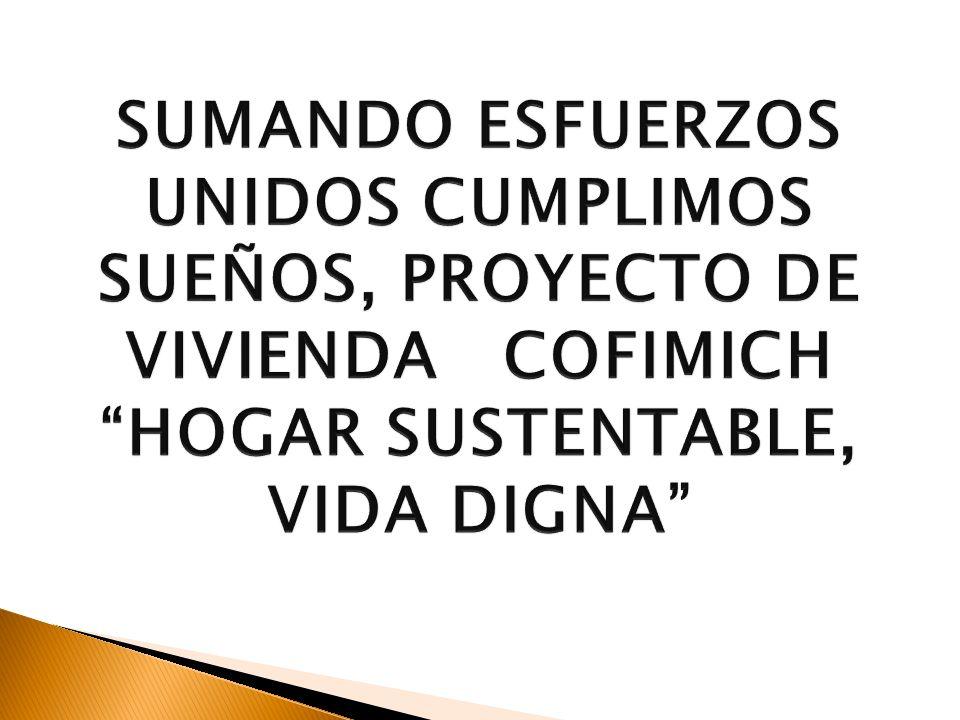 SUMANDO ESFUERZOS UNIDOS CUMPLIMOS SUEÑOS, PROYECTO DE VIVIENDA COFIMICH HOGAR SUSTENTABLE, VIDA DIGNA