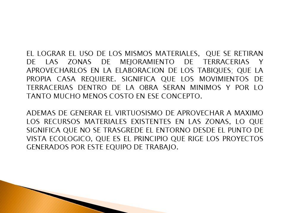EL LOGRAR EL USO DE LOS MISMOS MATERIALES, QUE SE RETIRAN DE LAS ZONAS DE MEJORAMIENTO DE TERRACERIAS Y APROVECHARLOS EN LA ELABORACION DE LOS TABIQUES; QUE LA PROPIA CASA REQUIERE. SIGNIFICA QUE LOS MOVIMIENTOS DE TERRACERIAS DENTRO DE LA OBRA SERAN MINIMOS Y POR LO TANTO MUCHO MENOS COSTO EN ESE CONCEPTO.