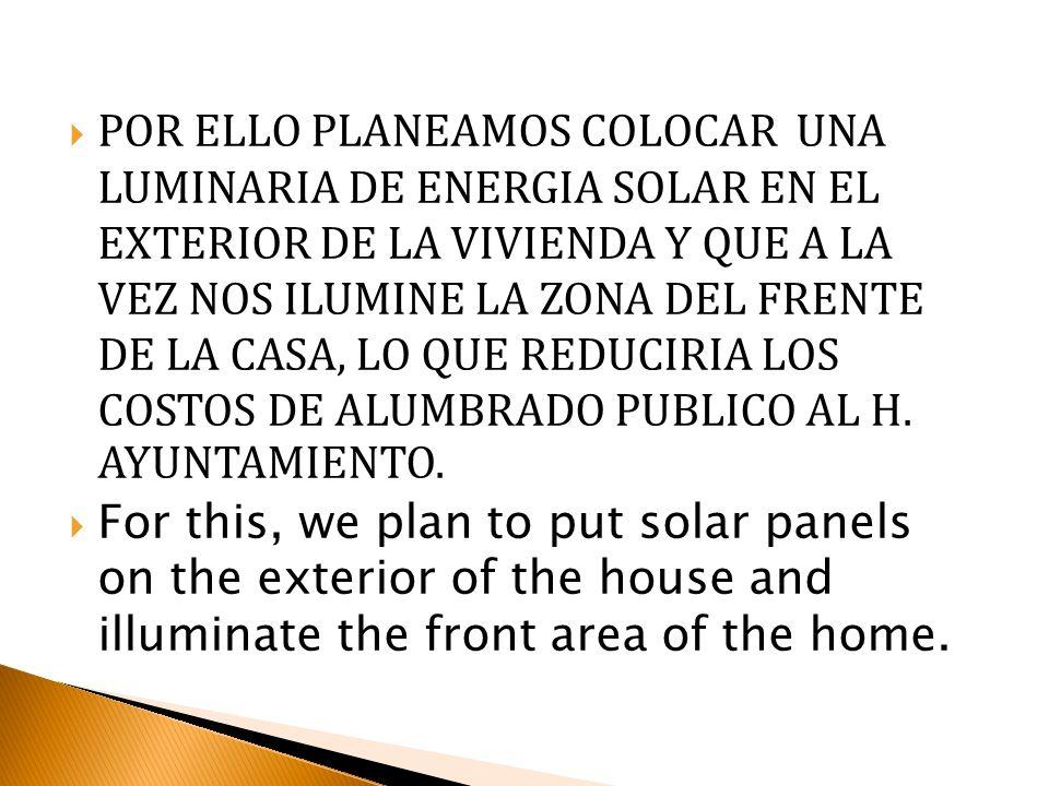 POR ELLO PLANEAMOS COLOCAR UNA LUMINARIA DE ENERGIA SOLAR EN EL EXTERIOR DE LA VIVIENDA Y QUE A LA VEZ NOS ILUMINE LA ZONA DEL FRENTE DE LA CASA, LO QUE REDUCIRIA LOS COSTOS DE ALUMBRADO PUBLICO AL H. AYUNTAMIENTO.