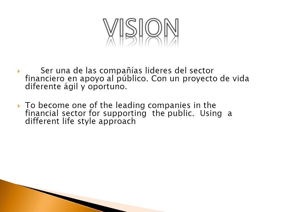 VISION Ser una de las compañías lideres del sector financiero en apoyo al público. Con un proyecto de vida diferente ágil y oportuno.