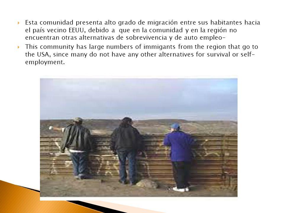 Esta comunidad presenta alto grado de migración entre sus habitantes hacia el país vecino EEUU, debido a que en la comunidad y en la región no encuentran otras alternativas de sobrevivencia y de auto empleo-